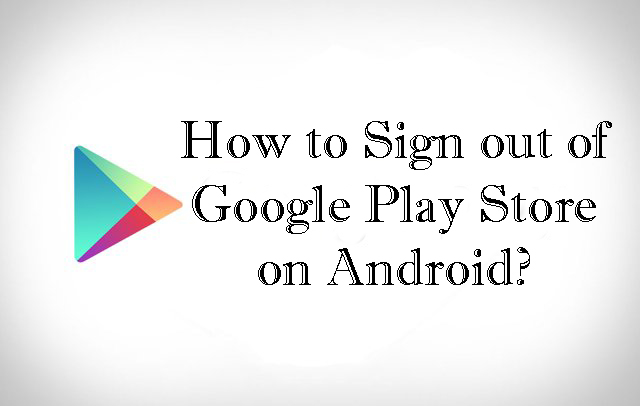 How to Sign out / Log out of Google Play Store on Android?