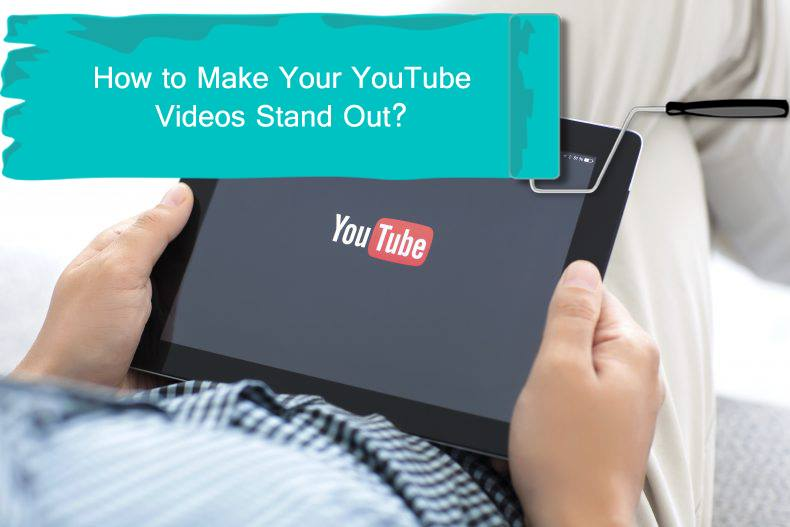 How to Make Your YouTube Videos Stand Out?