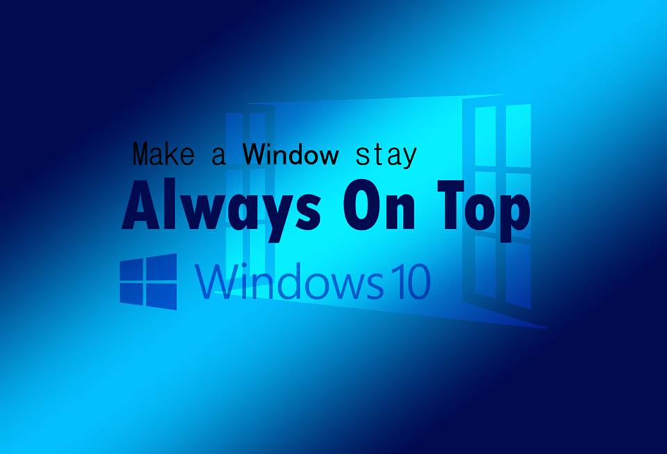How to Keep a Window Always On Top of Windows 10
